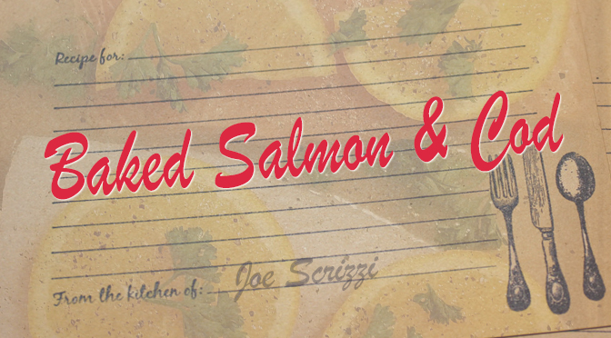 A Tale of Two Fish… Baked Salmon & Cod Recipes – By Joe Scrizzi